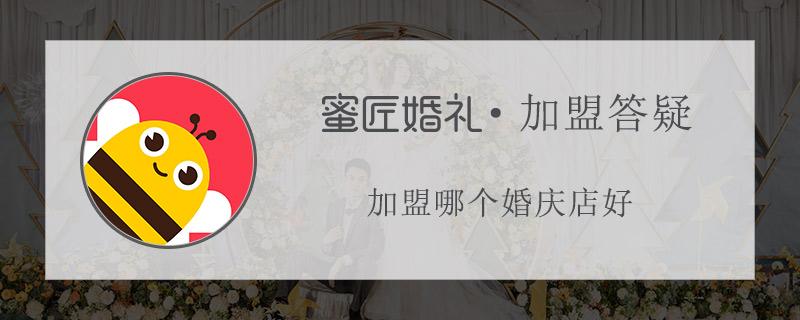 加盟哪个婚庆店好 好的婚庆公司加盟